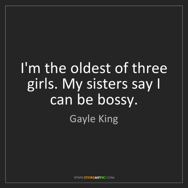 Gayle King: I'm the oldest of three girls. My sisters say I can be...