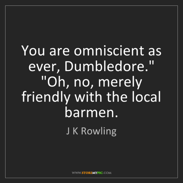 """J K Rowling: You are omniscient as ever, Dumbledore."""" """"Oh, no, merely..."""