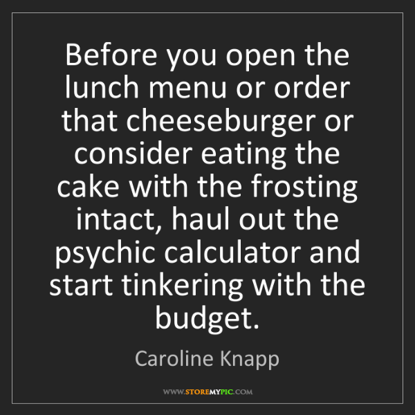Caroline Knapp: Before you open the lunch menu or order that cheeseburger...