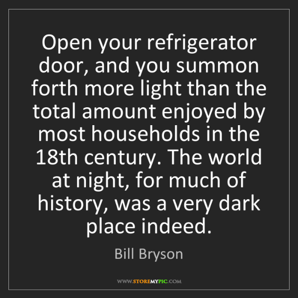 Bill Bryson: Open your refrigerator door, and you summon forth more...