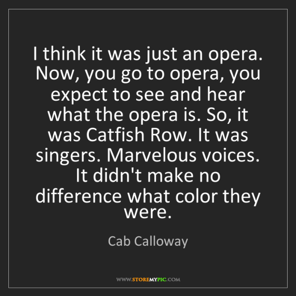 Cab Calloway: I think it was just an opera. Now, you go to opera, you...