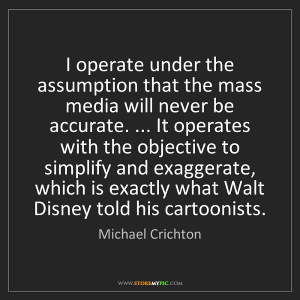 Michael Crichton: I operate under the assumption that the mass media will...
