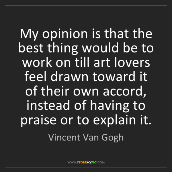 Vincent Van Gogh: My opinion is that the best thing would be to work on...