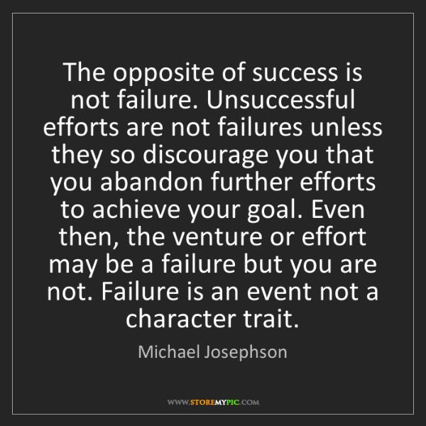 Michael Josephson: The opposite of success is not failure. Unsuccessful...