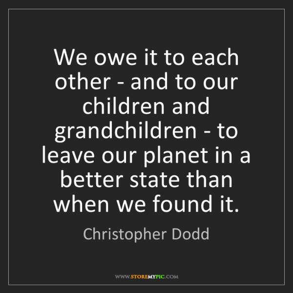 Christopher Dodd: We owe it to each other - and to our children and grandchildren...