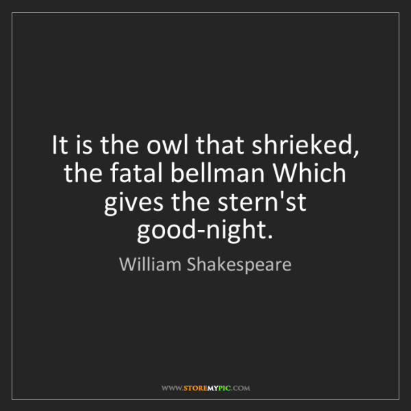 William Shakespeare: It is the owl that shrieked, the fatal bellman Which...