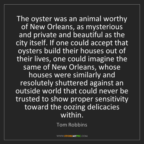 Tom Robbins: The oyster was an animal worthy of New Orleans, as mysterious...