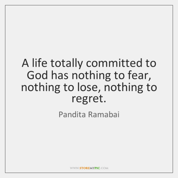 A life totally committed to God has nothing to fear, nothing to ...