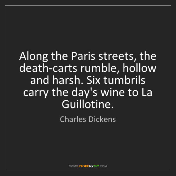 Charles Dickens: Along the Paris streets, the death-carts rumble, hollow...