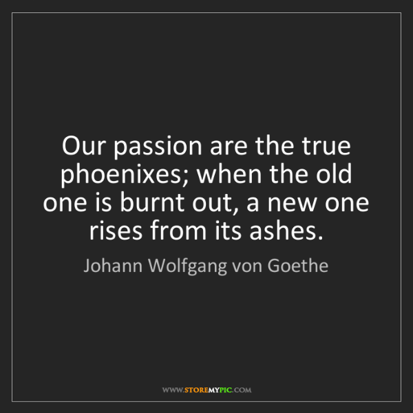 Johann Wolfgang von Goethe: Our passion are the true phoenixes; when the old one...