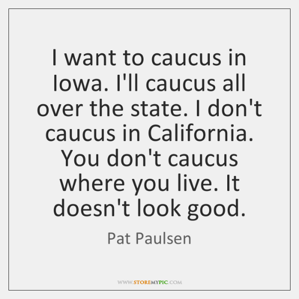 I want to caucus in Iowa. I'll caucus all over the state. ...