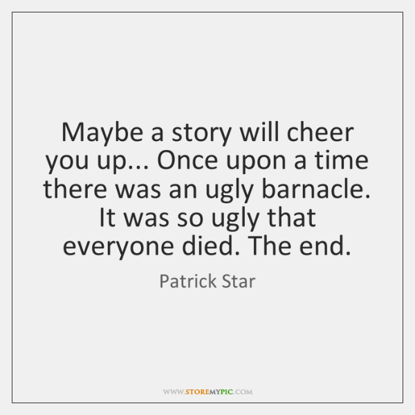 Maybe a story will cheer you up... Once upon a time there ...