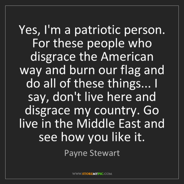 Payne Stewart: Yes, I'm a patriotic person. For these people who disgrace...