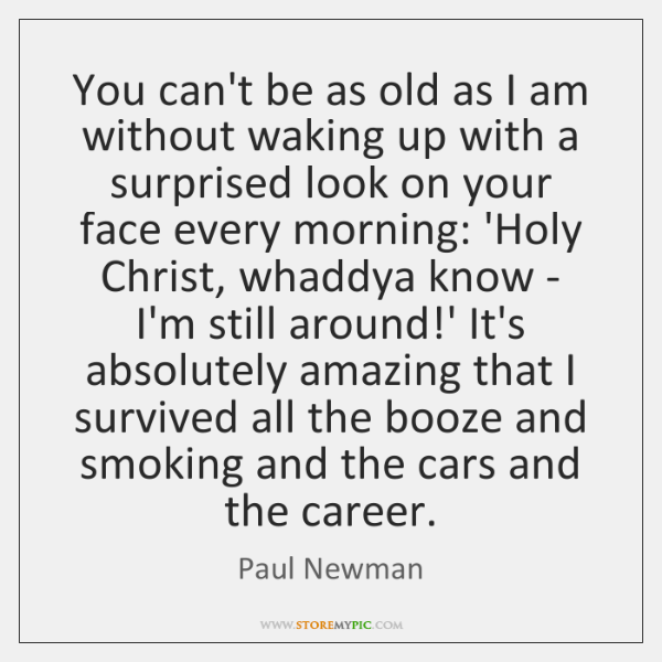 You can't be as old as I am without waking up with ...