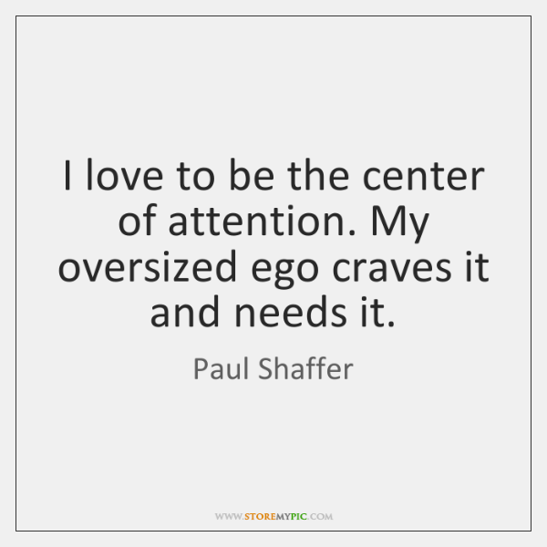 I love to be the center of attention. My oversized ego craves ...