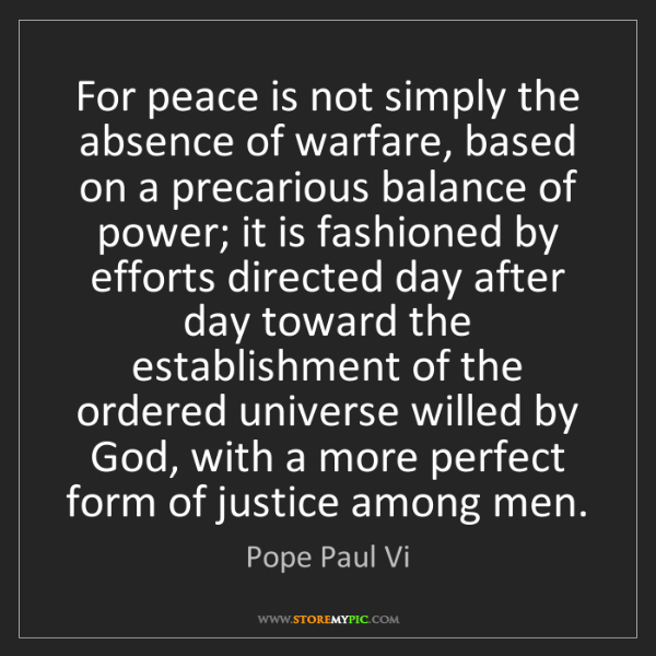 Pope Paul Vi: For peace is not simply the absence of warfare, based...