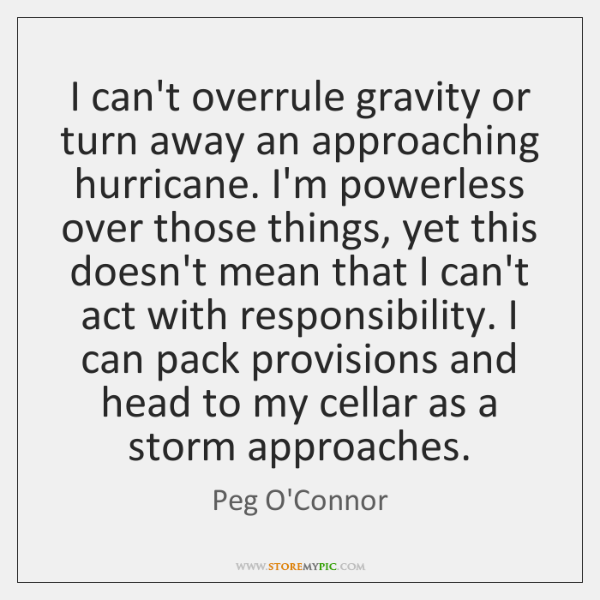 I can't overrule gravity or turn away an approaching hurricane. I'm powerless ...