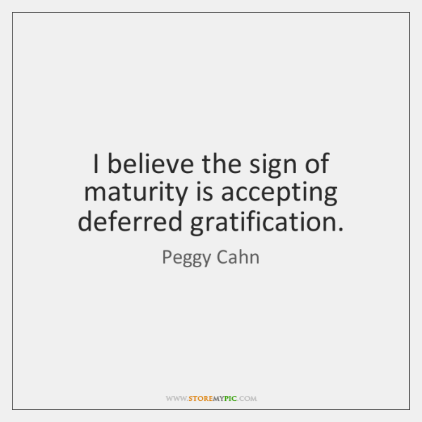 I believe the sign of maturity is accepting deferred gratification.
