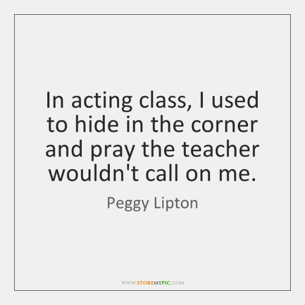 In acting class, I used to hide in the corner and pray ...