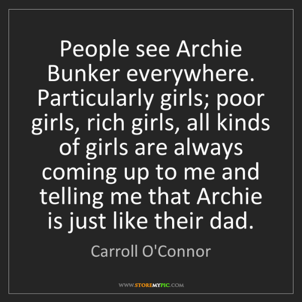 Carroll O'Connor: People see Archie Bunker everywhere. Particularly girls;...