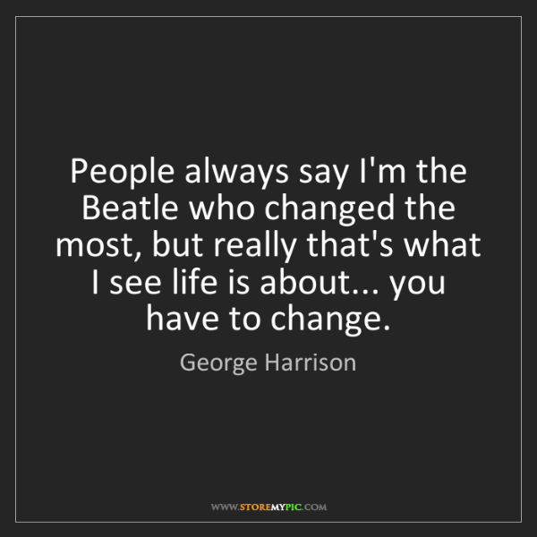 George Harrison: People always say I'm the Beatle who changed the most,...
