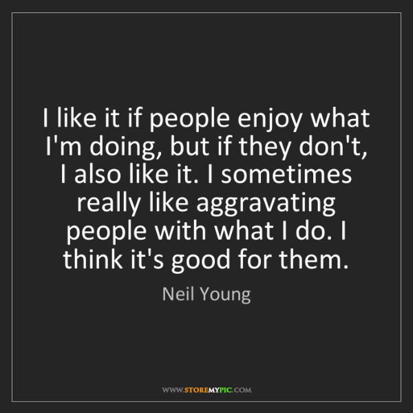 Neil Young: I like it if people enjoy what I'm doing, but if they...