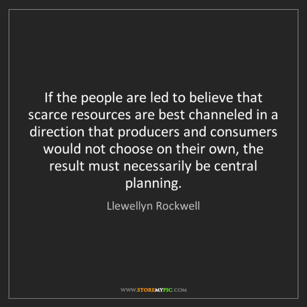 Llewellyn Rockwell: If the people are led to believe that scarce resources...