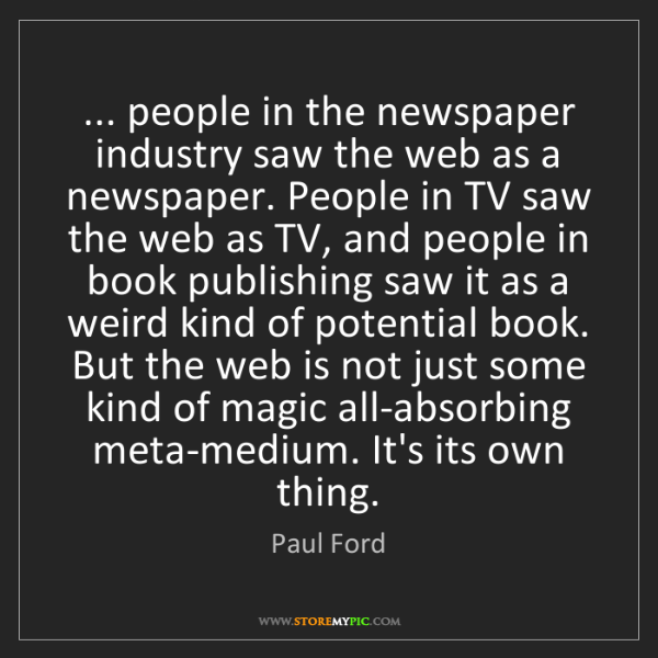 Paul Ford: ... people in the newspaper industry saw the web as a...