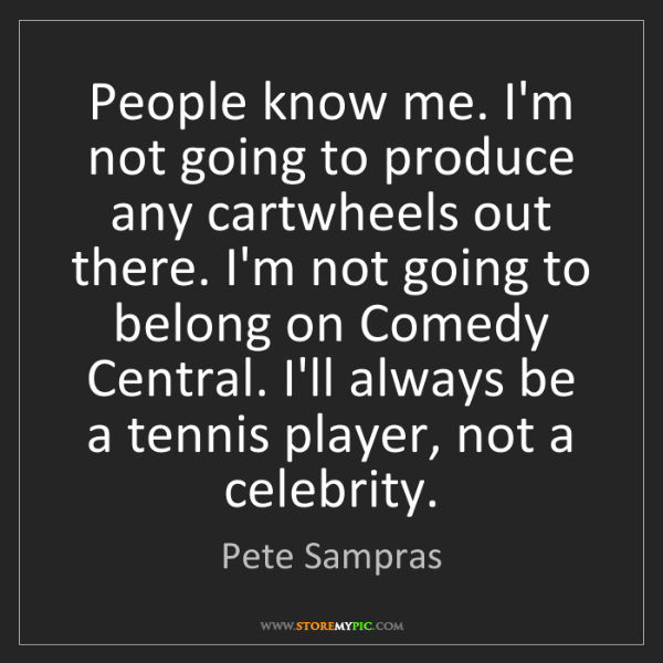 Pete Sampras: People know me. I'm not going to produce any cartwheels...