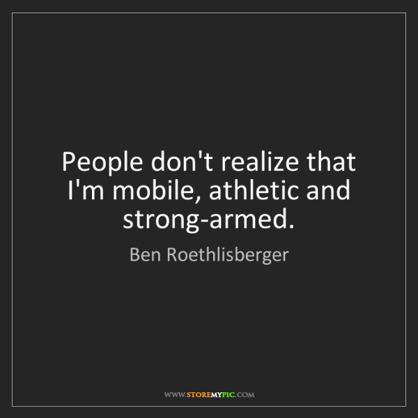Ben Roethlisberger: People don't realize that I'm mobile, athletic and strong-armed.