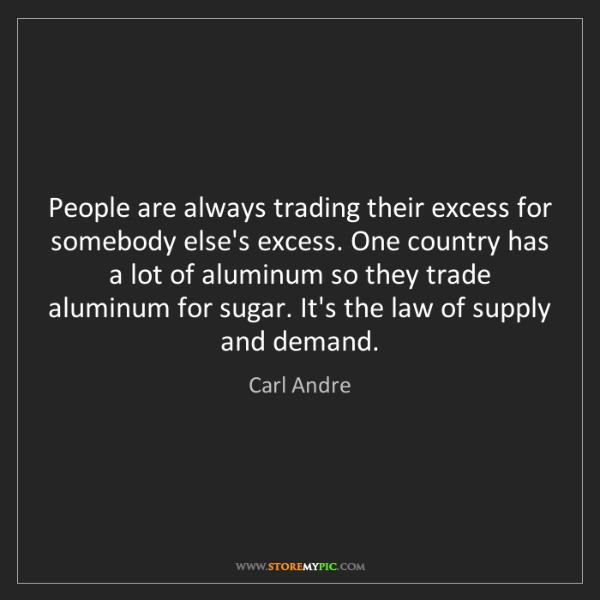 Carl Andre: People are always trading their excess for somebody else's...