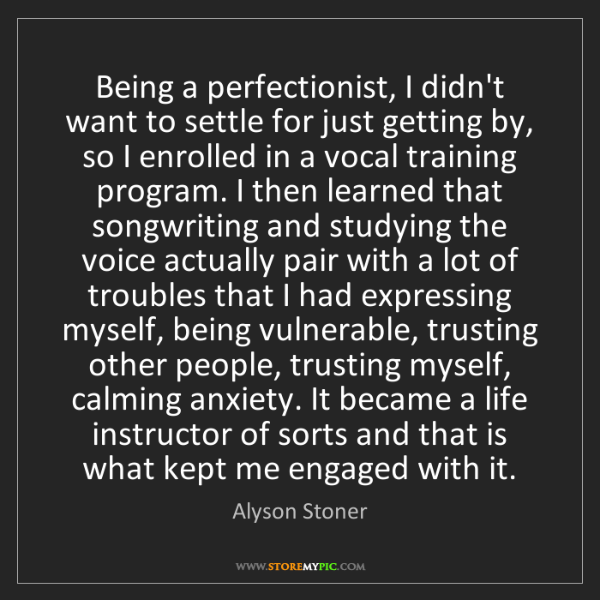 Alyson Stoner: Being a perfectionist, I didn't want to settle for just...
