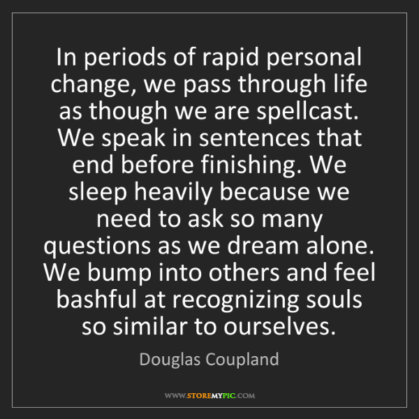 Douglas Coupland: In periods of rapid personal change, we pass through...