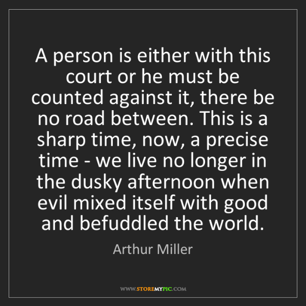 Arthur Miller: A person is either with this court or he must be counted...