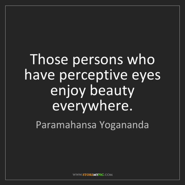 Paramahansa Yogananda: Those persons who have perceptive eyes enjoy beauty everywhere.
