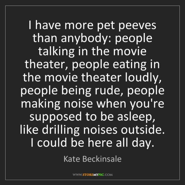 Kate Beckinsale: I have more pet peeves than anybody: people talking in...