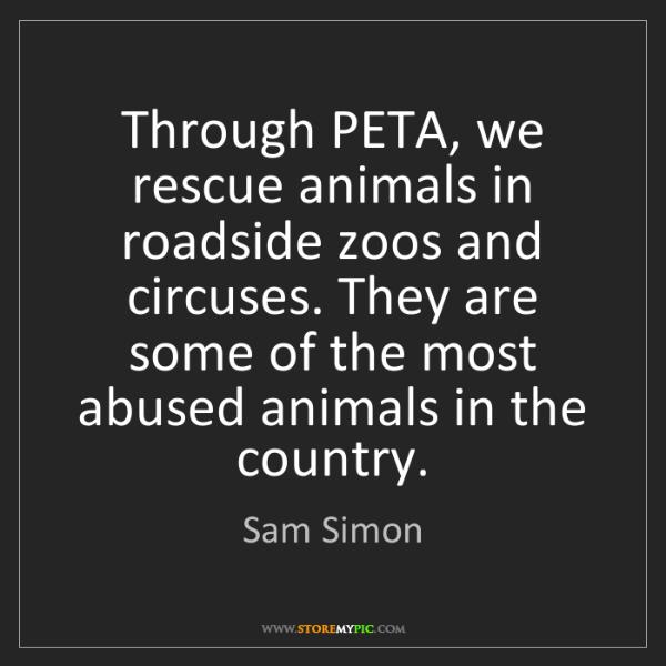 Sam Simon: Through PETA, we rescue animals in roadside zoos and...