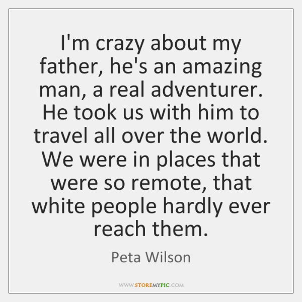 I'm crazy about my father, he's an amazing man, a real adventurer. ...