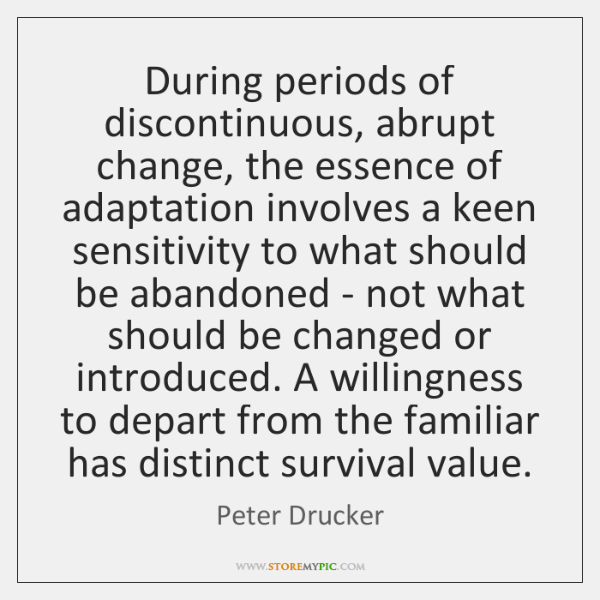 During periods of discontinuous, abrupt change, the essence of adaptation involves a ...