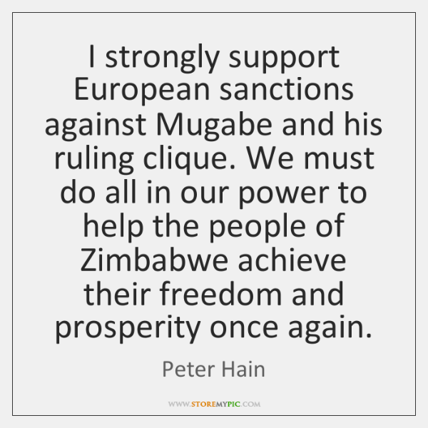 I strongly support European sanctions against Mugabe and his ruling clique. We ...