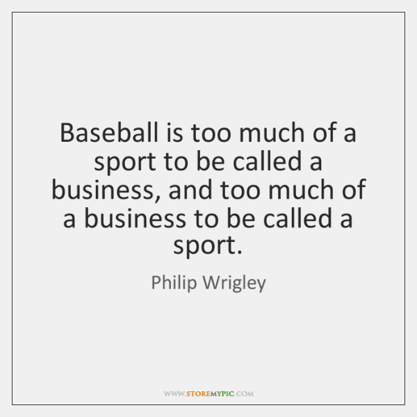 Baseball is too much of a sport to be called a business, ...