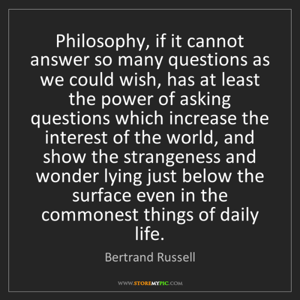 Bertrand Russell: Philosophy, if it cannot answer so many questions as...