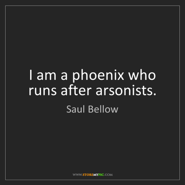 Saul Bellow: I am a phoenix who runs after arsonists.