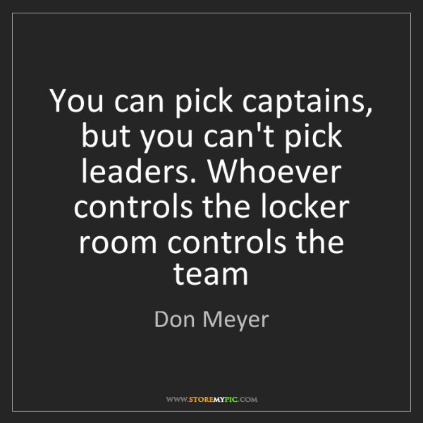 Don Meyer: You can pick captains, but you can't pick leaders. Whoever...