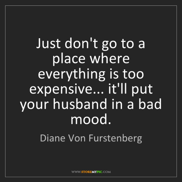 Diane Von Furstenberg: Just don't go to a place where everything is too expensive......