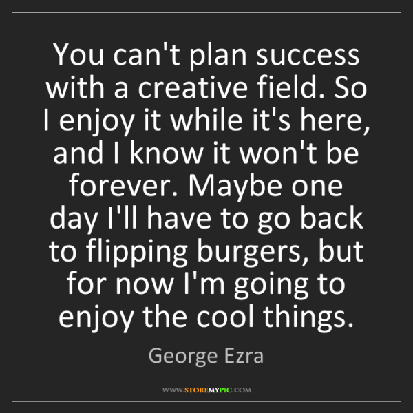 George Ezra: You can't plan success with a creative field. So I enjoy...