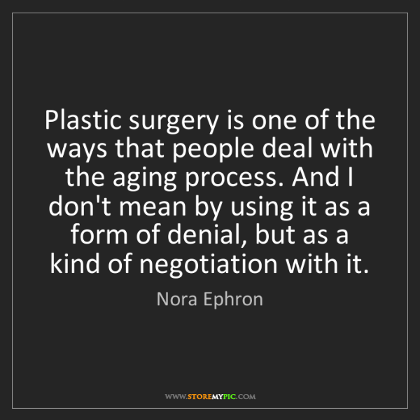 Nora Ephron: Plastic surgery is one of the ways that people deal with...