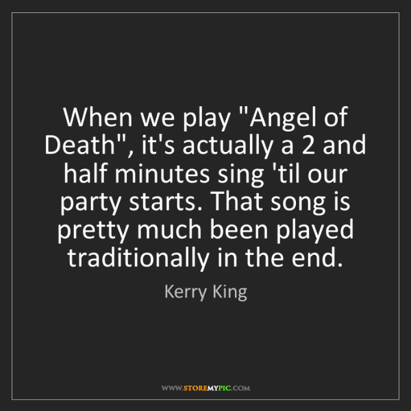"""Kerry King: When we play """"Angel of Death"""", it's actually a 2 and..."""