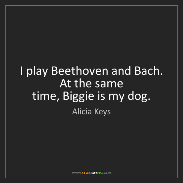 Alicia Keys: I play Beethoven and Bach. At the same  time, Biggie...