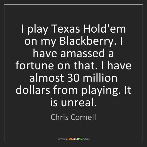Chris Cornell: I play Texas Hold'em on my Blackberry. I have amassed...